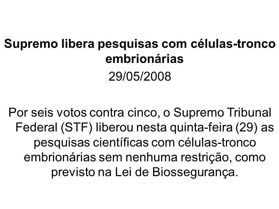 Supremo libera pesquisas com células-tronco embrionárias 29/05/2008 Por seis votos contra cinco, o Supremo Tribunal Federal (STF) liberou nesta quinta