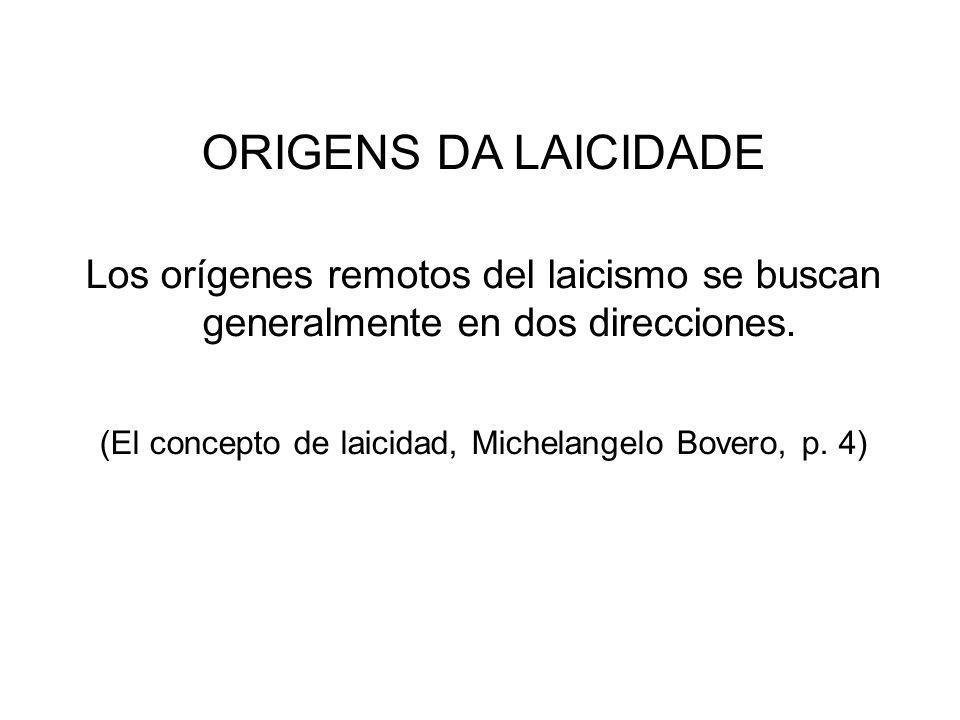 ORIGENS DA LAICIDADE Los orígenes remotos del laicismo se buscan generalmente en dos direcciones. (El concepto de laicidad, Michelangelo Bovero, p. 4)