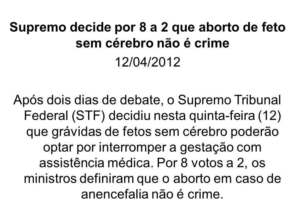 Supremo decide por 8 a 2 que aborto de feto sem cérebro não é crime 12/04/2012 Após dois dias de debate, o Supremo Tribunal Federal (STF) decidiu nest