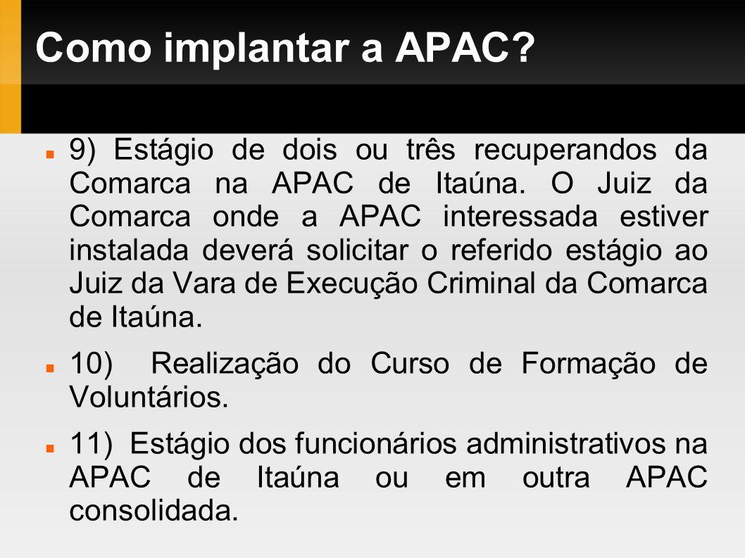 Como implantar a APAC? 9) Estágio de dois ou três recuperandos da Comarca na APAC de Itaúna. O Juiz da Comarca onde a APAC interessada estiver instala