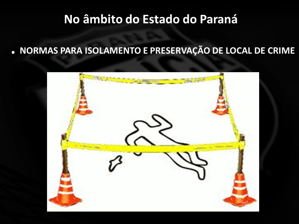 No âmbito do Estado do Paraná. NORMAS PARA ISOLAMENTO E PRESERVAÇÃO DE LOCAL DE CRIME