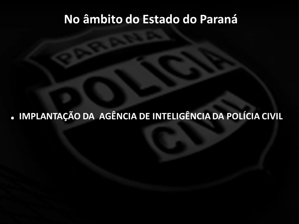 No âmbito do Estado do Paraná. IMPLANTAÇÃO DA AGÊNCIA DE INTELIGÊNCIA DA POLÍCIA CIVIL
