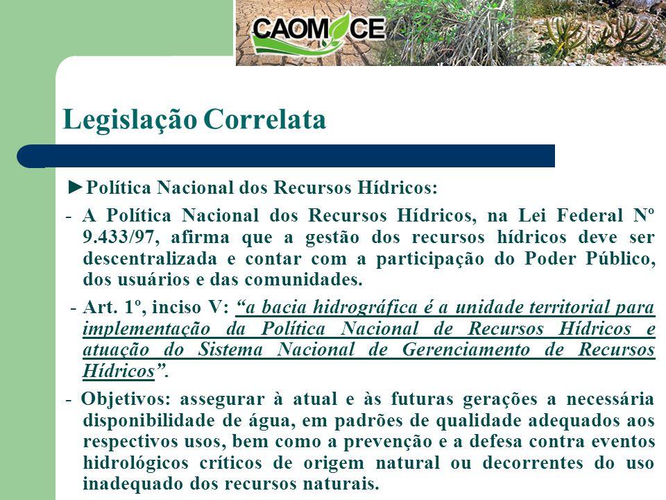Legislação Correlata Política Nacional dos Recursos Hídricos: - A Política Nacional dos Recursos Hídricos, na Lei Federal Nº 9.433/97, afirma que a gestão dos recursos hídricos deve ser descentralizada e contar com a participação do Poder Público, dos usuários e das comunidades.