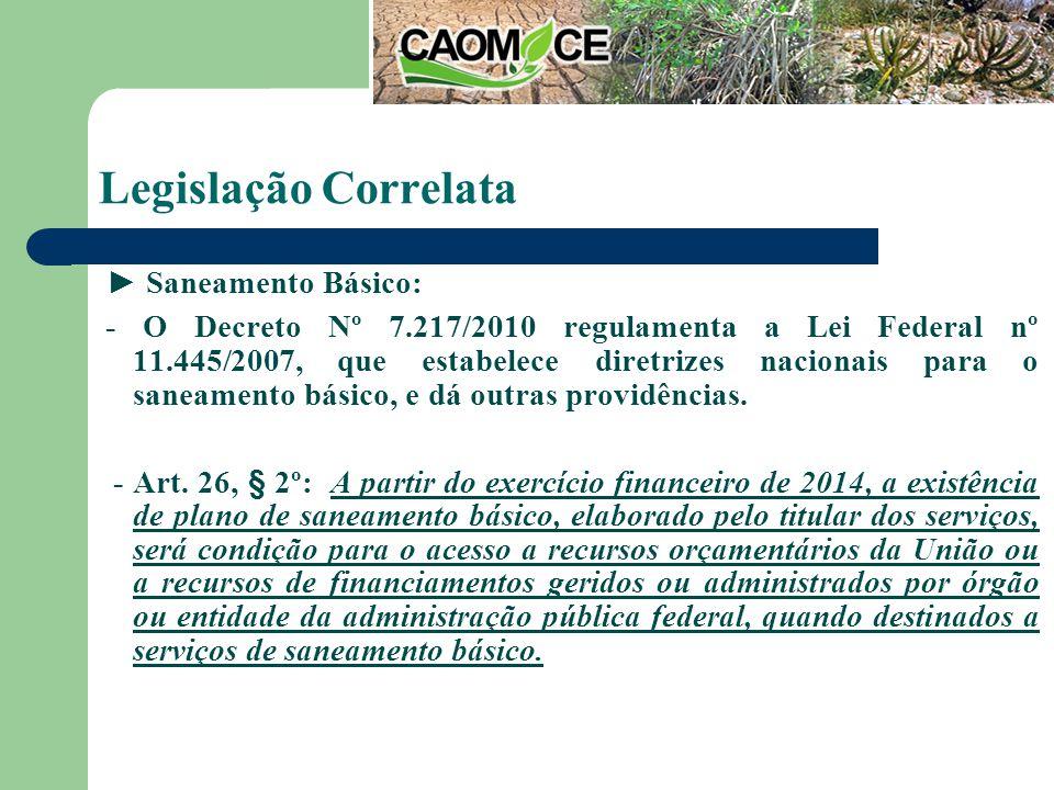 Legislação Correlata Saneamento Básico: - O Decreto Nº 7.217/2010 regulamenta a Lei Federal nº 11.445/2007, que estabelece diretrizes nacionais para o saneamento básico, e dá outras providências.