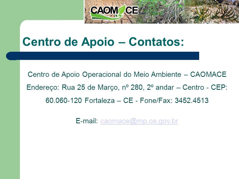 Centro de Apoio – Contatos: Centro de Apoio Operacional do Meio Ambiente – CAOMACE Endereço: Rua 25 de Março, nº 280, 2º andar – Centro - CEP: 60.060-120 Fortaleza – CE - Fone/Fax: 3452.4513 E-mail: caomace@mp.ce.gov.brcaomace@mp.ce.gov.br