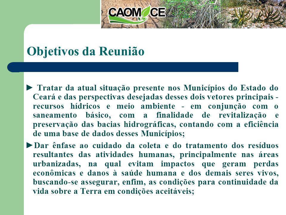 Objetivos da Reunião Tratar da atual situação presente nos Municípios do Estado do Ceará e das perspectivas desejadas desses dois vetores principais - recursos hídricos e meio ambiente - em conjunção com o saneamento básico, com a finalidade de revitalização e preservação das bacias hidrográficas, contando com a eficiência de uma base de dados desses Municípios; Dar ênfase ao cuidado da coleta e do tratamento dos resíduos resultantes das atividades humanas, principalmente nas áreas urbanizadas, na qual evitam impactos que geram perdas econômicas e danos à saúde humana e dos demais seres vivos, buscando-se assegurar, enfim, as condições para continuidade da vida sobre a Terra em condições aceitáveis;