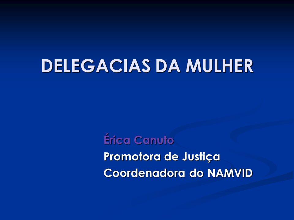 DELEGACIAS DA MULHER Érica Canuto Promotora de Justiça Coordenadora do NAMVID