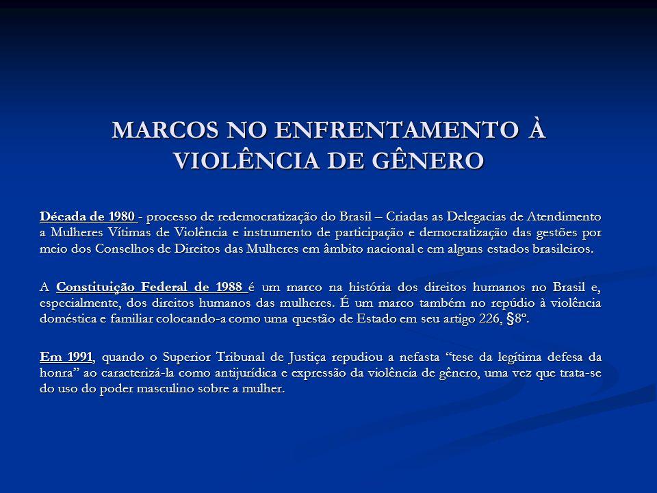 MARCOS NO ENFRENTAMENTO À VIOLÊNCIA DE GÊNERO Década de 1980 - processo de redemocratização do Brasil – Criadas as Delegacias de Atendimento a Mulhere