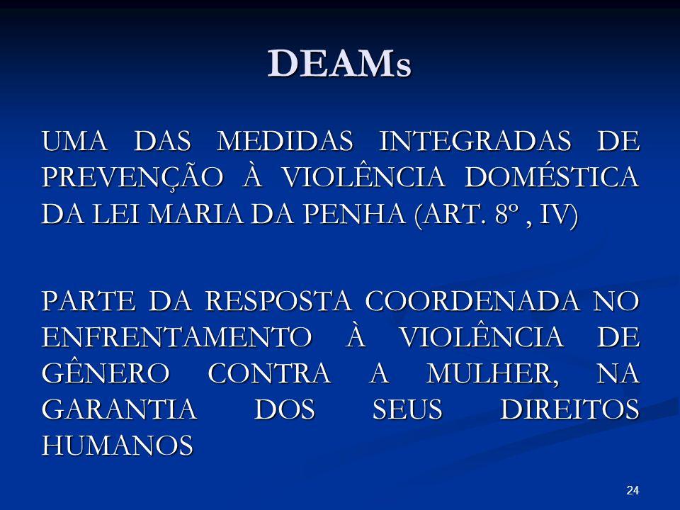 DEAMs UMA DAS MEDIDAS INTEGRADAS DE PREVENÇÃO À VIOLÊNCIA DOMÉSTICA DA LEI MARIA DA PENHA (ART. 8º, IV) PARTE DA RESPOSTA COORDENADA NO ENFRENTAMENTO