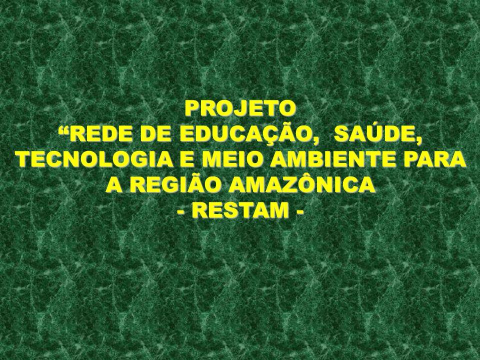 PROJETO REDE DE EDUCAÇÃO, SAÚDE, TECNOLOGIA E MEIO AMBIENTE PARA A REGIÃO AMAZÔNICA - RESTAM -