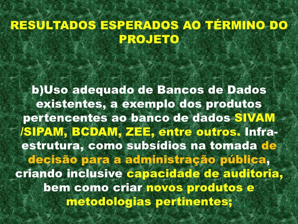 RESULTADOS ESPERADOS AO TÉRMINO DO PROJETO b)Uso adequado de Bancos de Dados existentes, a exemplo dos produtos pertencentes ao banco de dados SIVAM /
