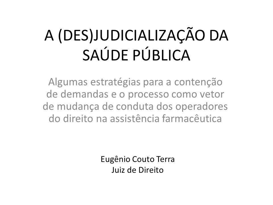 A (DES)JUDICIALIZAÇÃO DA SAÚDE PÚBLICA Algumas estratégias para a contenção de demandas e o processo como vetor de mudança de conduta dos operadores do direito na assistência farmacêutica Eugênio Couto Terra Juiz de Direito