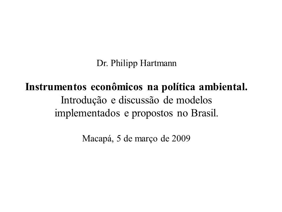 Dr. Philipp Hartmann Instrumentos econômicos na política ambiental. Introdução e discussão de modelos implementados e propostos no Brasil. Macapá, 5 d