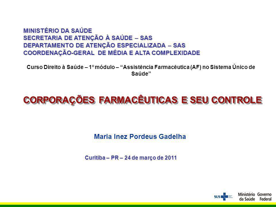 MINISTÉRIO DA SAÚDE SECRETARIA DE ATENÇÃO À SAÚDE – SAS DEPARTAMENTO DE ATENÇÃO ESPECIALIZADA – SAS COORDENAÇÃO-GERAL DE MÉDIA E ALTA COMPLEXIDADE Maria Inez Pordeus Gadelha CORPORAÇÕES FARMACÊUTICAS E SEU CONTROLE Curitiba – PR – 24 de março de 2011 Curso Direito à Saúde – 1º módulo – Assistência Farmacêutica (AF) no Sistema Único de Saúde