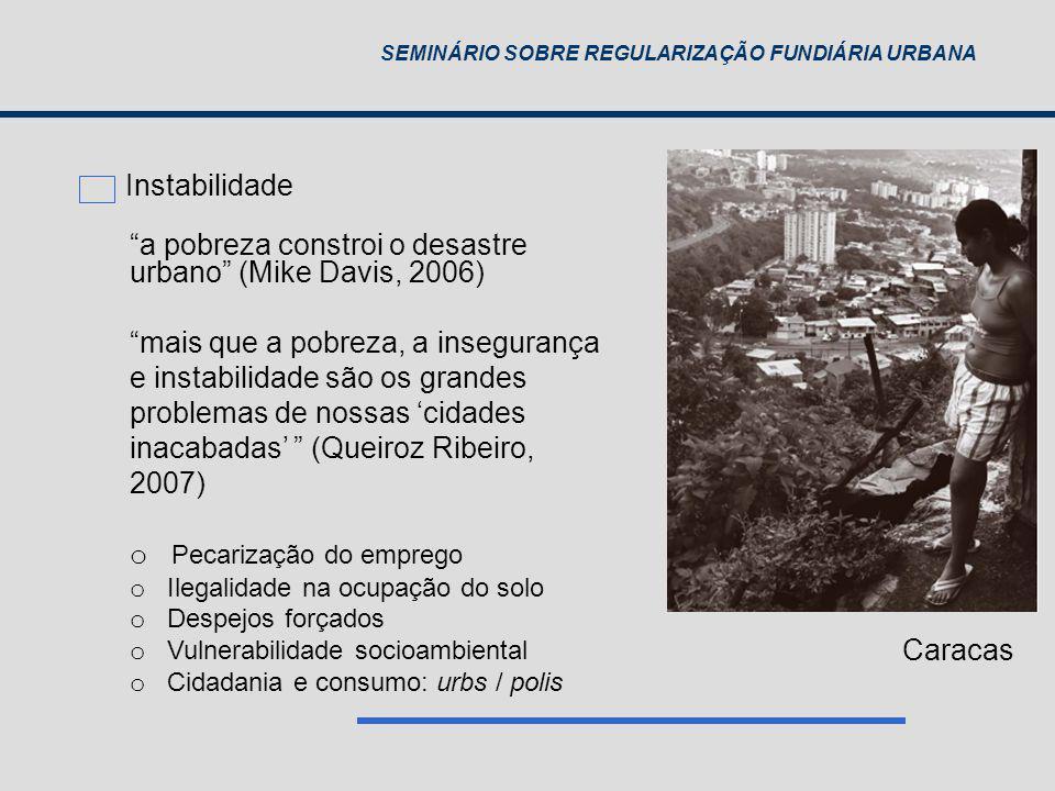 SEMINÁRIO SOBRE REGULARIZAÇÃO FUNDIÁRIA URBANA a pobreza constroi o desastre urbano (Mike Davis, 2006) mais que a pobreza, a insegurança e instabilida