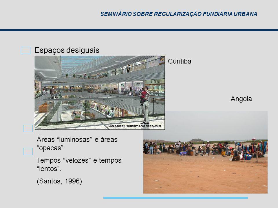 SEMINÁRIO SOBRE REGULARIZAÇÃO FUNDIÁRIA URBANA Áreas luminosas e áreas opacas. Tempos velozes e tempos lentos. (Santos, 1996) Curitiba Angola Espaços