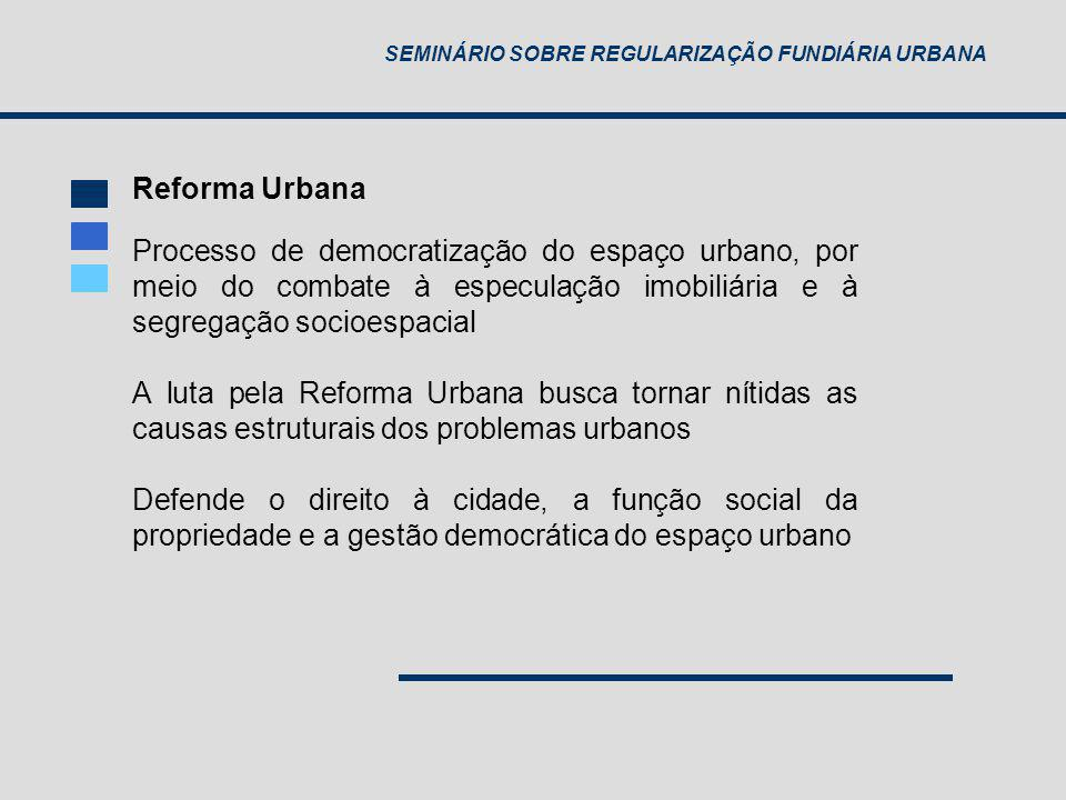 SEMINÁRIO SOBRE REGULARIZAÇÃO FUNDIÁRIA URBANA Processo de democratização do espaço urbano, por meio do combate à especulação imobiliária e à segregaç