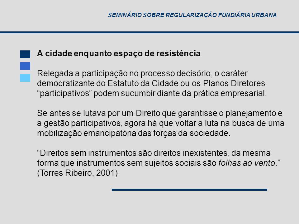 SEMINÁRIO SOBRE REGULARIZAÇÃO FUNDIÁRIA URBANA A cidade enquanto espaço de resistência Relegada a participação no processo decisório, o caráter democr