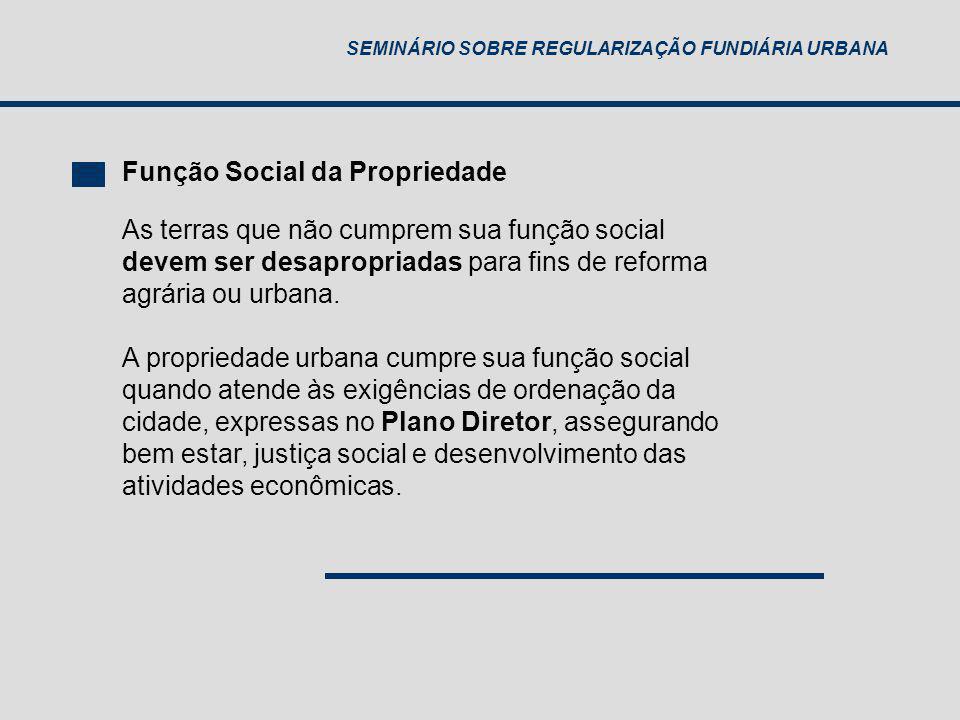 SEMINÁRIO SOBRE REGULARIZAÇÃO FUNDIÁRIA URBANA Função Social da Propriedade As terras que não cumprem sua função social devem ser desapropriadas para