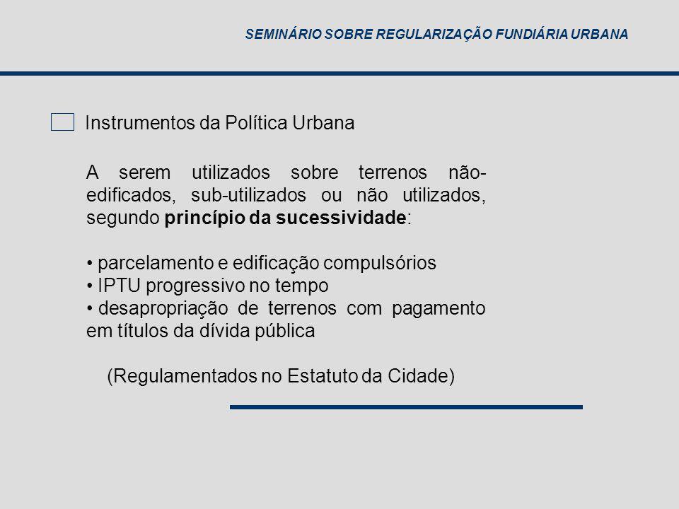 SEMINÁRIO SOBRE REGULARIZAÇÃO FUNDIÁRIA URBANA Instrumentos da Política Urbana A serem utilizados sobre terrenos não- edificados, sub-utilizados ou nã