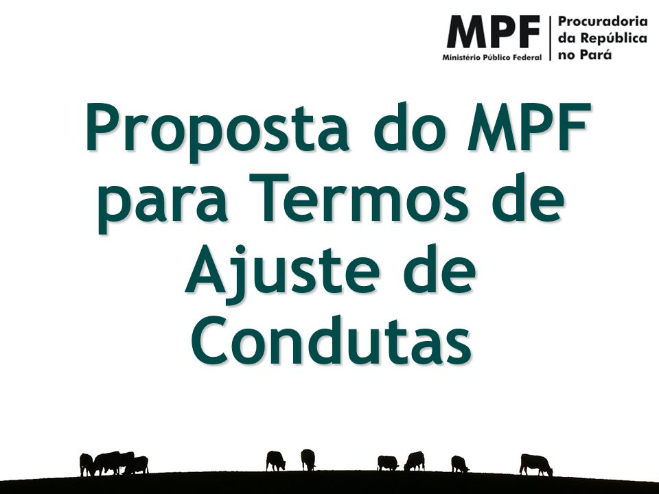 Caso Pecuária na Amazônia Proposta de Termo de Ajuste de Conduta Proposta do MPF para Termos de Ajuste de Condutas Proposta do MPF para Termos de Ajus