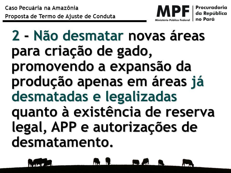 Caso Pecuária na Amazônia Proposta de Termo de Ajuste de Conduta 2 - Não desmatar novas áreas para criação de gado, promovendo a expansão da produção