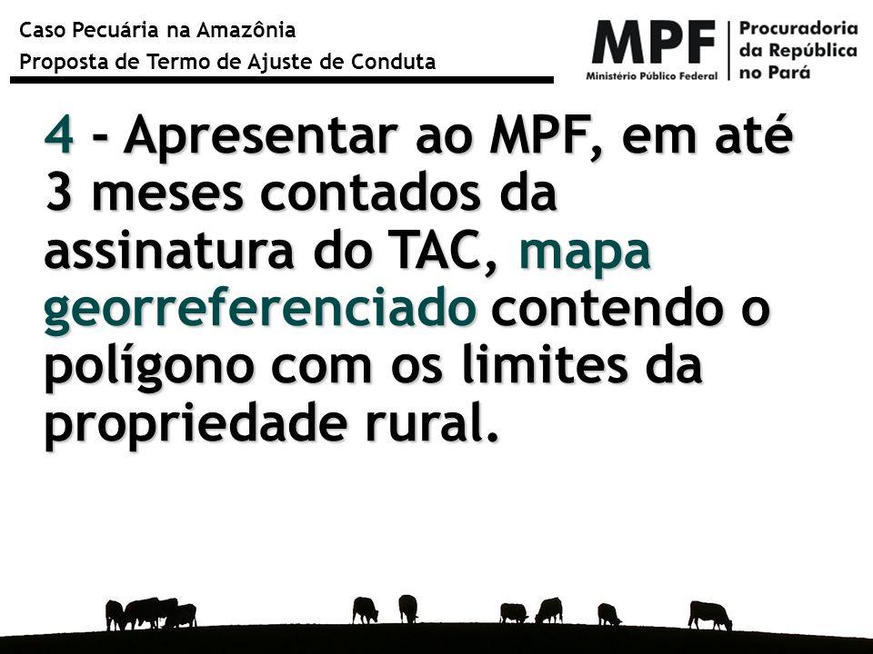 Caso Pecuária na Amazônia Proposta de Termo de Ajuste de Conduta 4 - Apresentar ao MPF, em até 3 meses contados da assinatura do TAC, mapa georreferen
