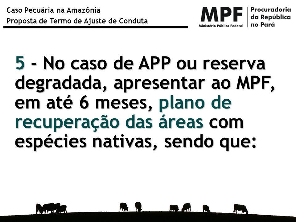 Caso Pecuária na Amazônia Proposta de Termo de Ajuste de Conduta 5 - No caso de APP ou reserva degradada, apresentar ao MPF, em até 6 meses, plano de