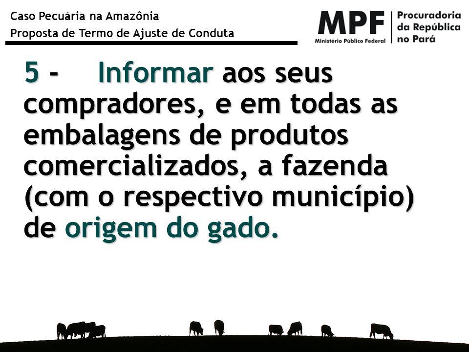 Caso Pecuária na Amazônia Proposta de Termo de Ajuste de Conduta 5 - Informar aos seus compradores, e em todas as embalagens de produtos comercializad