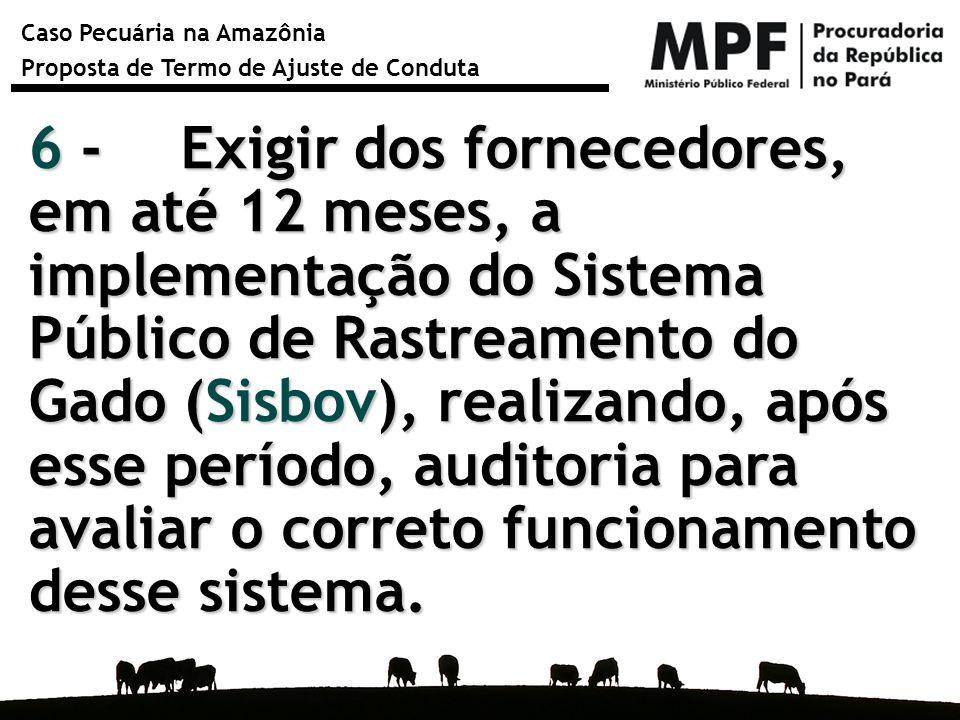 Caso Pecuária na Amazônia Proposta de Termo de Ajuste de Conduta 6 - Exigir dos fornecedores, em até 12 meses, a implementação do Sistema Público de R