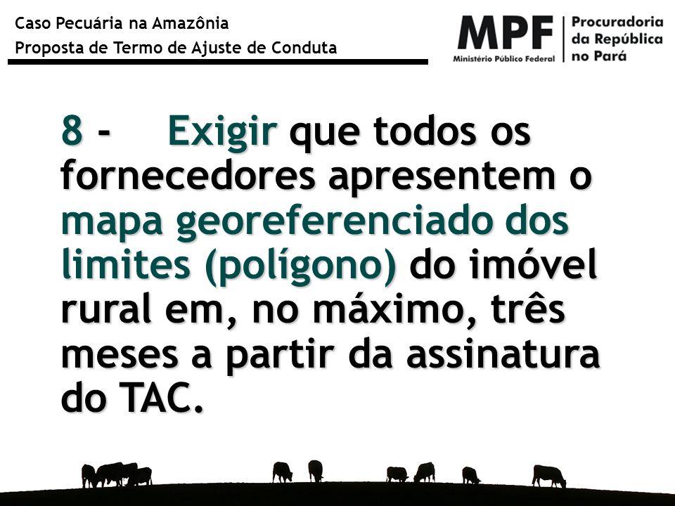Caso Pecuária na Amazônia Proposta de Termo de Ajuste de Conduta 8 - Exigir que todos os fornecedores apresentem o mapa georeferenciado dos limites (p