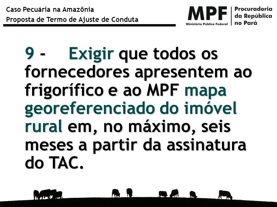 Caso Pecuária na Amazônia Proposta de Termo de Ajuste de Conduta 9 - Exigir que todos os fornecedores apresentem ao frigorífico e ao MPF mapa georefer
