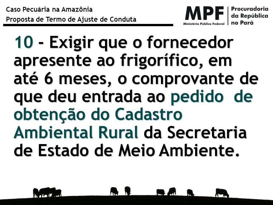 Caso Pecuária na Amazônia Proposta de Termo de Ajuste de Conduta 10 - Exigir que o fornecedor apresente ao frigorífico, em até 6 meses, o comprovante