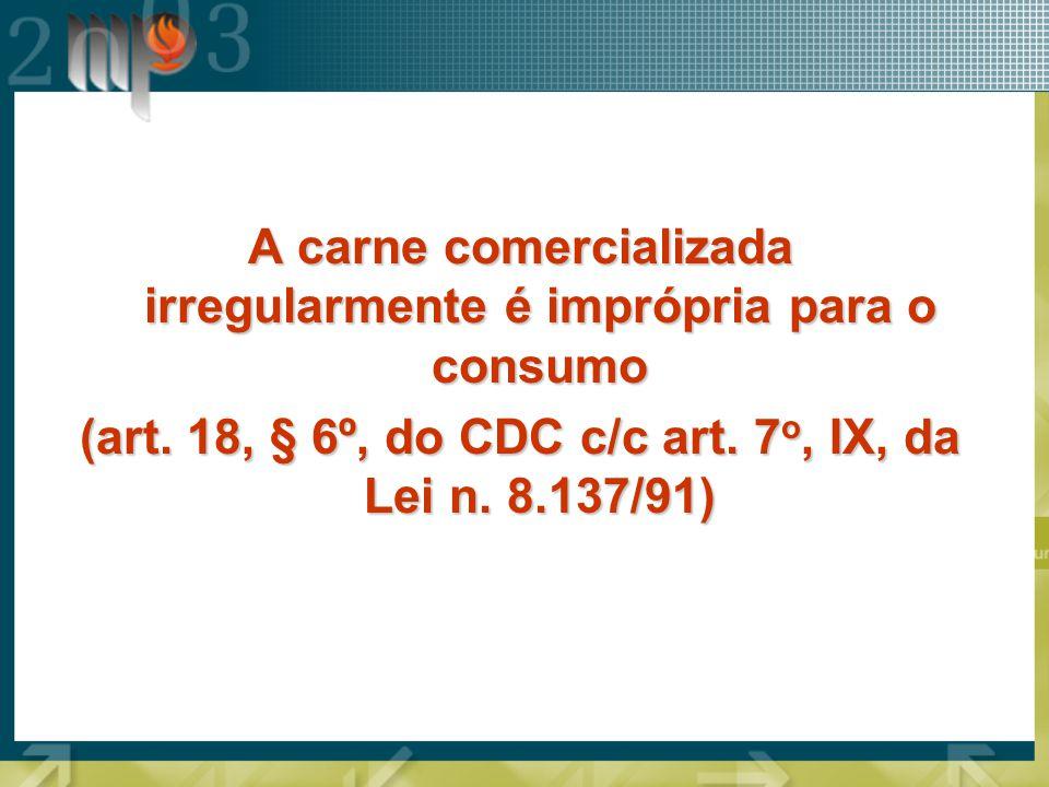 A carne comercializada irregularmente é imprópria para o consumo (art. 18, § 6º, do CDC c/c art. 7 o, IX, da Lei n. 8.137/91)