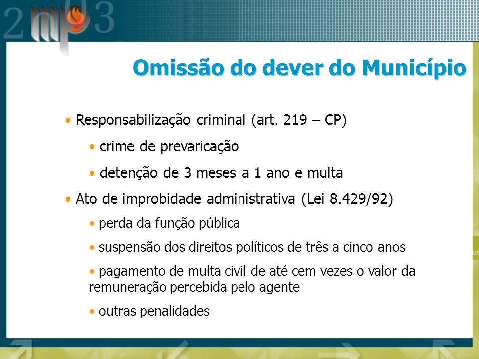 Omissão do dever do Município Responsabilização criminal (art. 219 – CP) crime de prevaricação detenção de 3 meses a 1 ano e multa Ato de improbidade