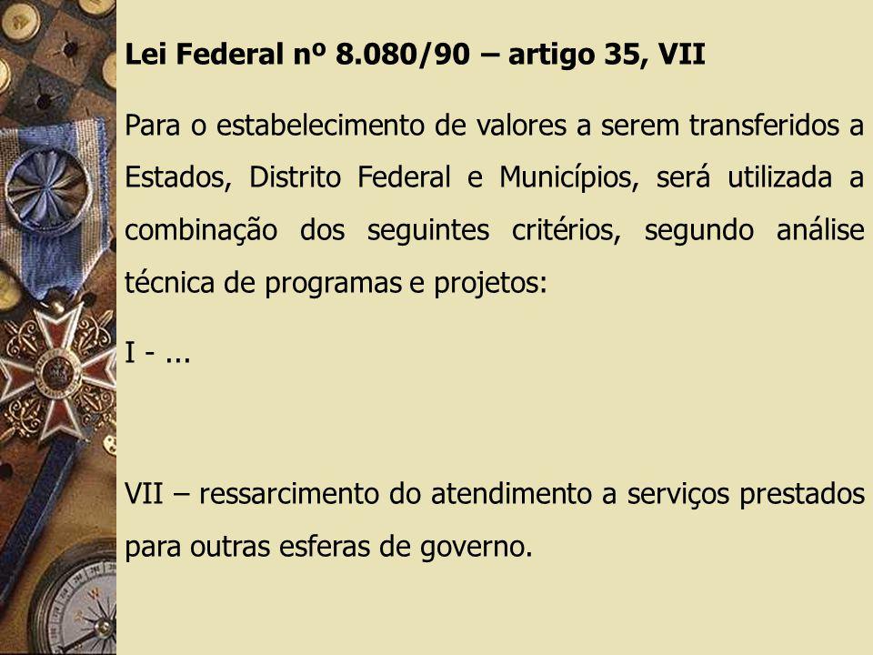 Lei Federal nº 8.080/90 – artigo 35, VII Para o estabelecimento de valores a serem transferidos a Estados, Distrito Federal e Municípios, será utilizada a combinação dos seguintes critérios, segundo análise técnica de programas e projetos: I -...
