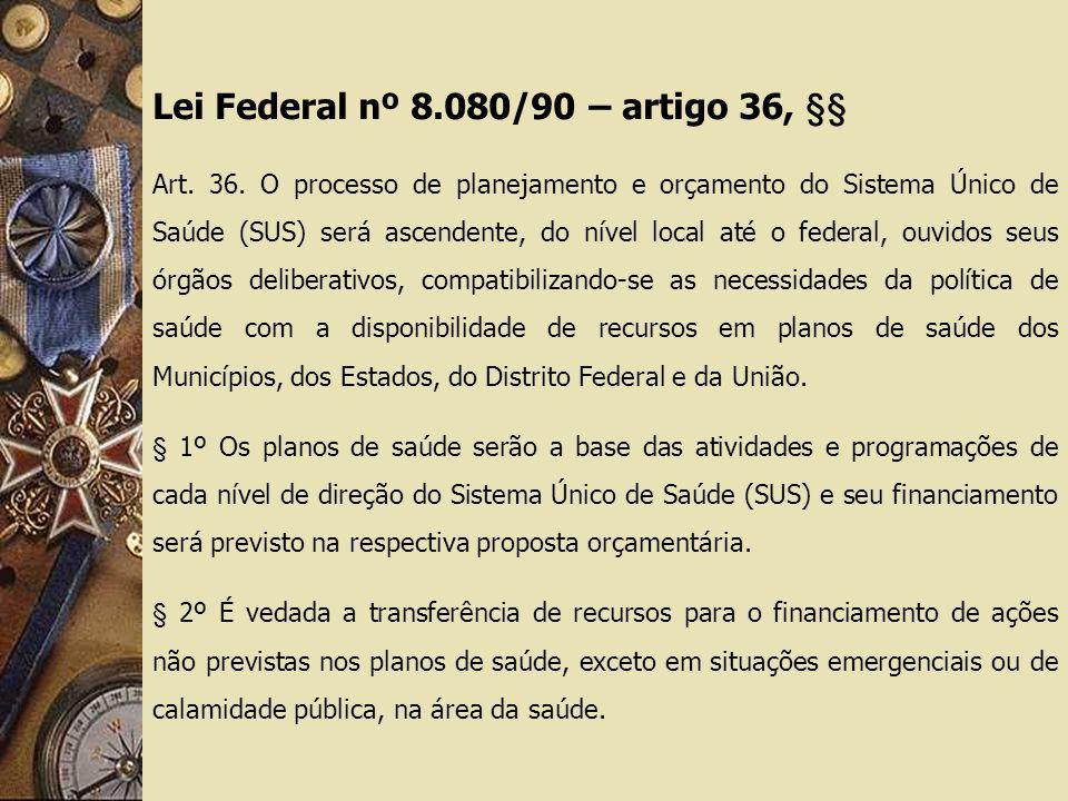 Lei Federal nº 8.080/90 – artigo 36, §§ Art. 36. O processo de planejamento e orçamento do Sistema Único de Saúde (SUS) será ascendente, do nível loca