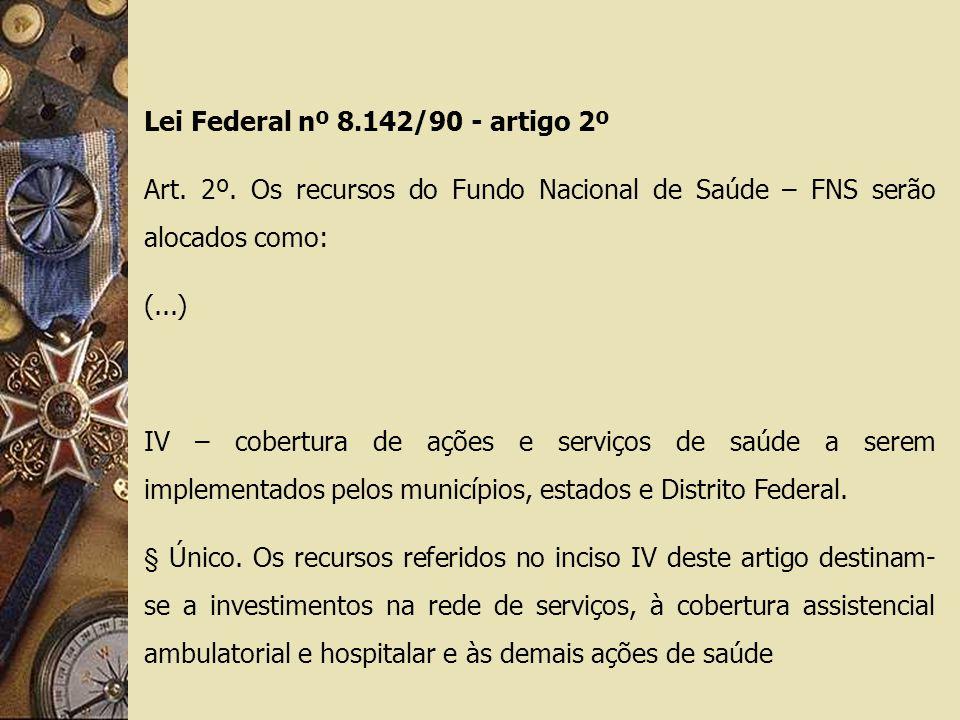 Lei Federal nº 8.142/90 - artigo 2º Art. 2º. Os recursos do Fundo Nacional de Saúde – FNS serão alocados como: (...) IV – cobertura de ações e serviço