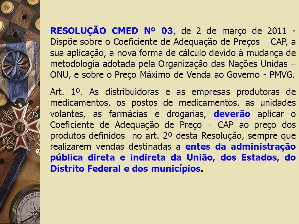 RESOLUÇÃO CMED Nº 03, de 2 de março de 2011 - Dispõe sobre o Coeficiente de Adequação de Preços – CAP, a sua aplicação, a nova forma de cálculo devido à mudança de metodologia adotada pela Organização das Nações Unidas – ONU, e sobre o Preço Máximo de Venda ao Governo - PMVG.