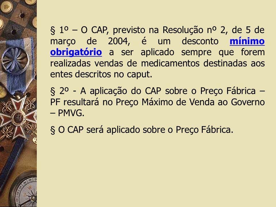 § 1º – O CAP, previsto na Resolução nº 2, de 5 de março de 2004, é um desconto mínimo obrigatório a ser aplicado sempre que forem realizadas vendas de medicamentos destinadas aos entes descritos no caput.