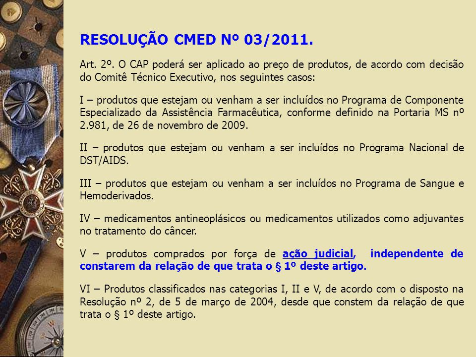 RESOLUÇÃO CMED Nº 03/2011. Art. 2º. O CAP poderá ser aplicado ao preço de produtos, de acordo com decisão do Comitê Técnico Executivo, nos seguintes c