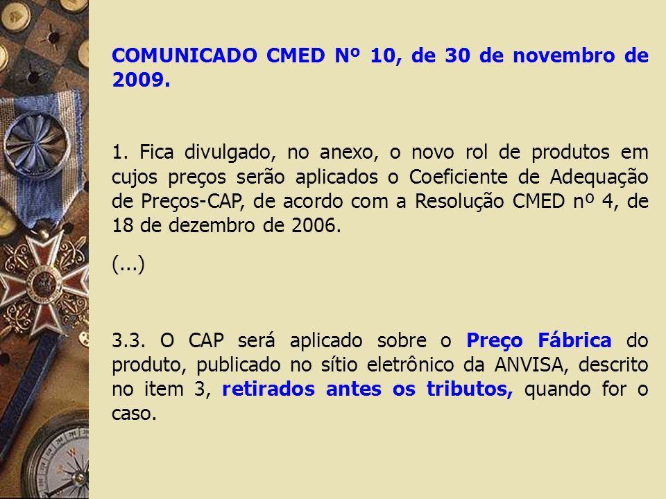 COMUNICADO CMED Nº 10, de 30 de novembro de 2009. 1. Fica divulgado, no anexo, o novo rol de produtos em cujos preços serão aplicados o Coeficiente de