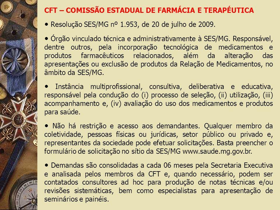 CFT – COMISSÃO ESTADUAL DE FARMÁCIA E TERAPÉUTICA Resolução SES/MG nº 1.953, de 20 de julho de 2009. Órgão vinculado técnica e administrativamente à S