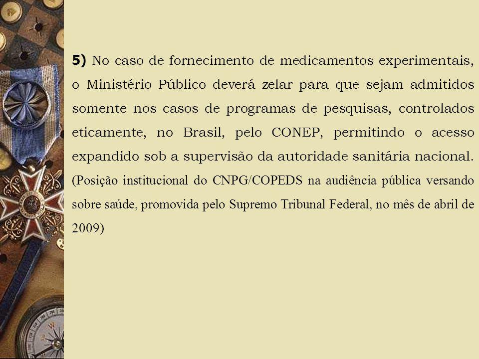 5) No caso de fornecimento de medicamentos experimentais, o Ministério Público deverá zelar para que sejam admitidos somente nos casos de programas de pesquisas, controlados eticamente, no Brasil, pelo CONEP, permitindo o acesso expandido sob a supervisão da autoridade sanitária nacional.