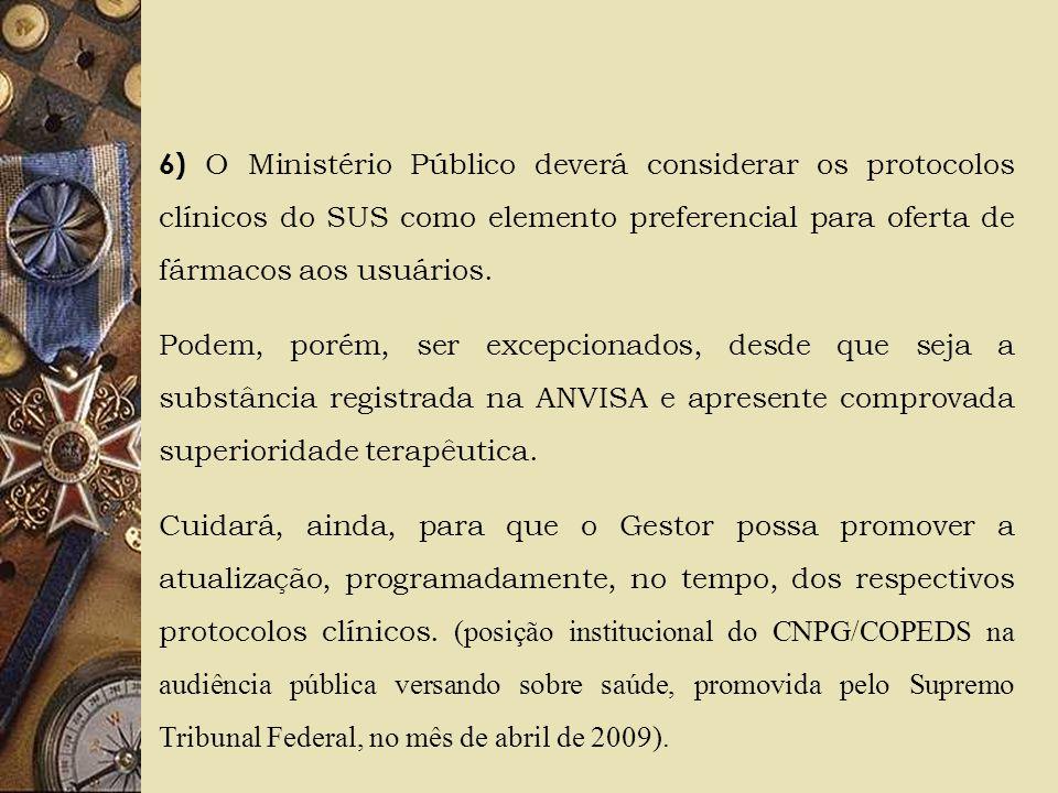 6) O Ministério Público deverá considerar os protocolos clínicos do SUS como elemento preferencial para oferta de fármacos aos usuários. Podem, porém,
