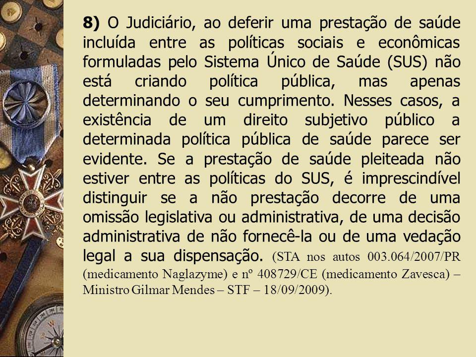 8) O Judiciário, ao deferir uma prestação de saúde incluída entre as políticas sociais e econômicas formuladas pelo Sistema Único de Saúde (SUS) não está criando política pública, mas apenas determinando o seu cumprimento.