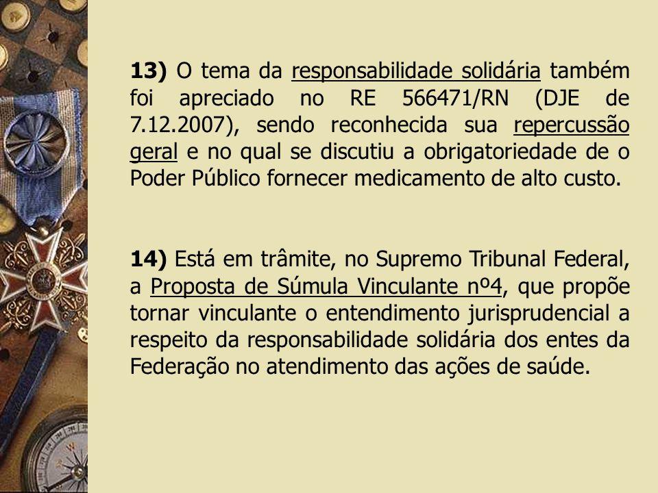 13) O tema da responsabilidade solidária também foi apreciado no RE 566471/RN (DJE de 7.12.2007), sendo reconhecida sua repercussão geral e no qual se discutiu a obrigatoriedade de o Poder Público fornecer medicamento de alto custo.
