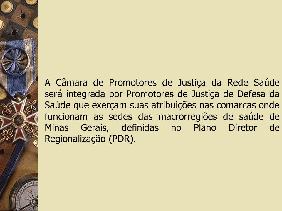 A Câmara de Promotores de Justiça da Rede Saúde será integrada por Promotores de Justiça de Defesa da Saúde que exerçam suas atribuições nas comarcas onde funcionam as sedes das macrorregiões de saúde de Minas Gerais, definidas no Plano Diretor de Regionalização (PDR).