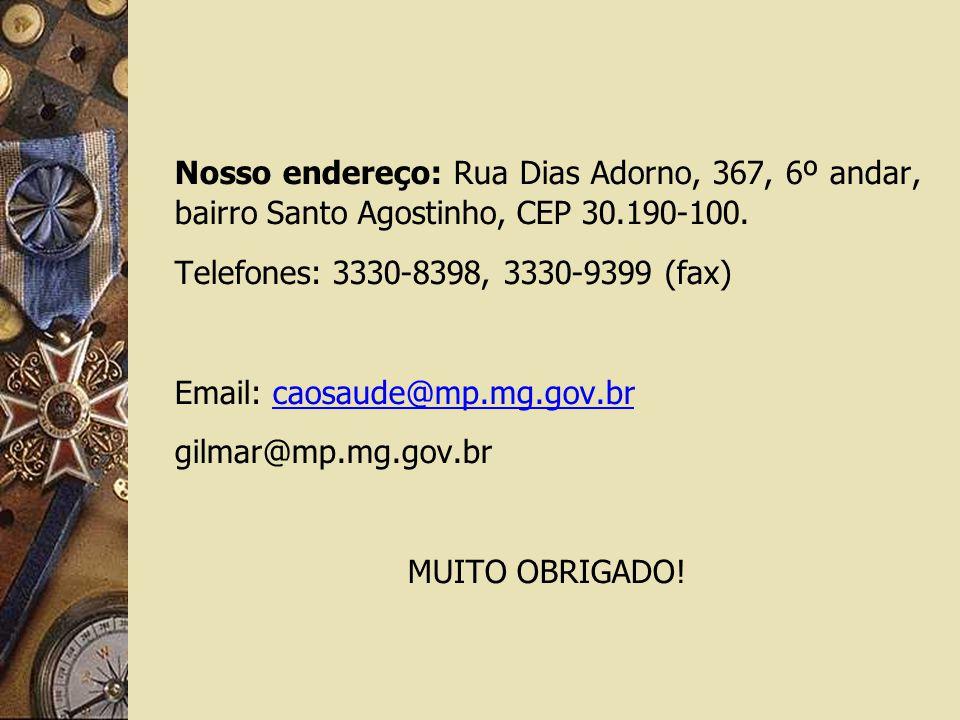 Nosso endereço: Rua Dias Adorno, 367, 6º andar, bairro Santo Agostinho, CEP 30.190-100. Telefones: 3330-8398, 3330-9399 (fax) Email: caosaude@mp.mg.go