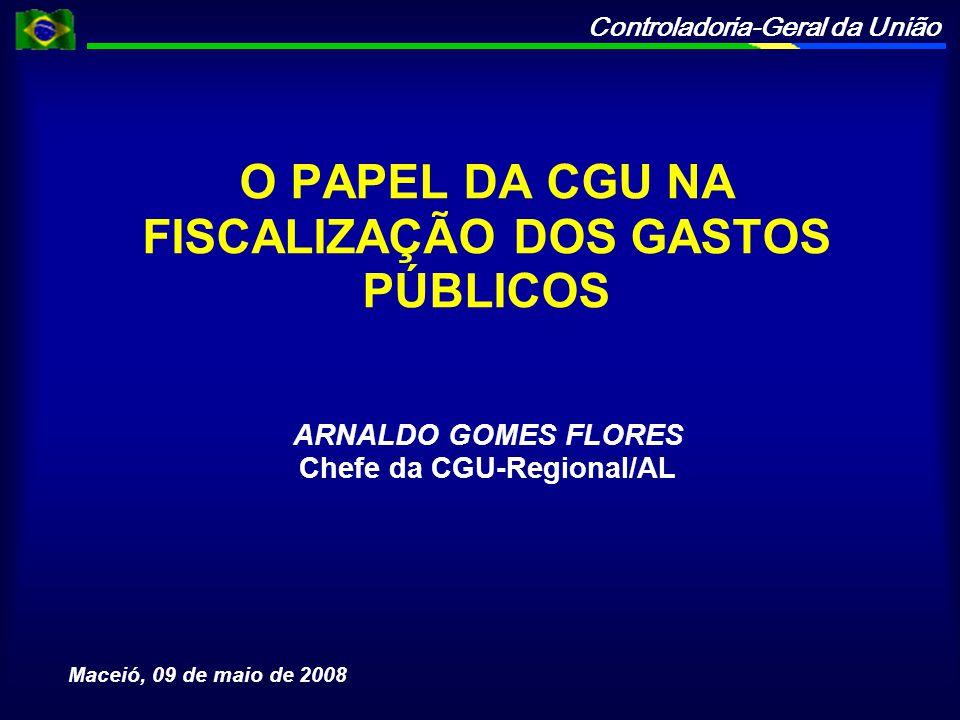 Controladoria-Geral da União O PAPEL DA CGU NA FISCALIZAÇÃO DOS GASTOS PÚBLICOS ARNALDO GOMES FLORES Chefe da CGU-Regional/AL Maceió, 09 de maio de 20